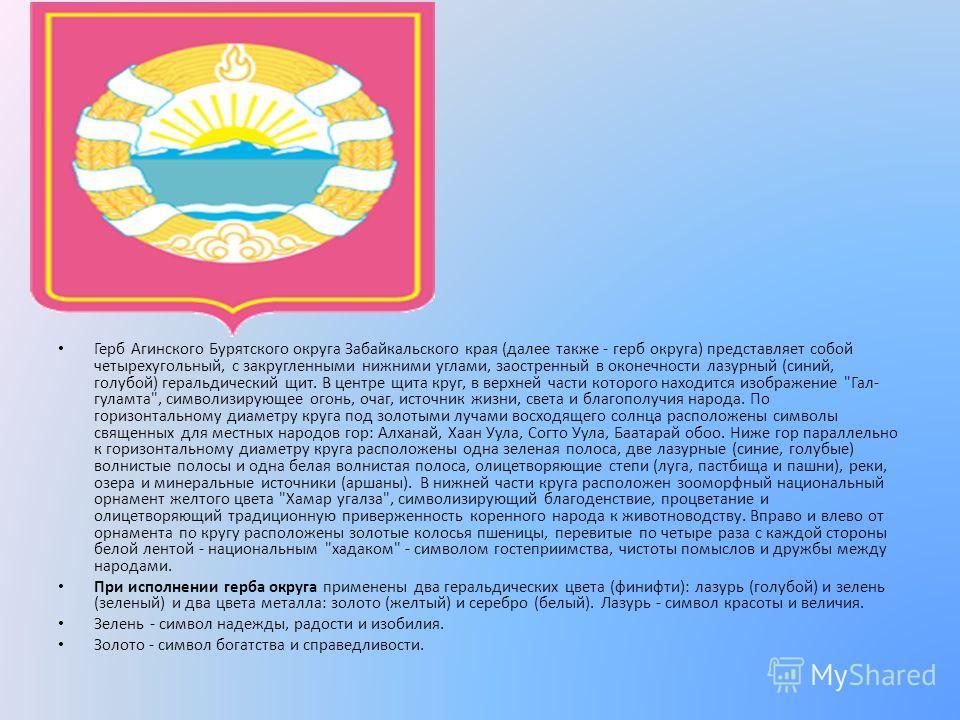 Герб Агинского Бурятского округа Забайкальского края (далее также - герб округа) представляет собой четырехугольный, с закругленными нижними углами, заостренный в оконечности лазурный (синий, голубой) геральдический щит. В центре щита круг, в верхней