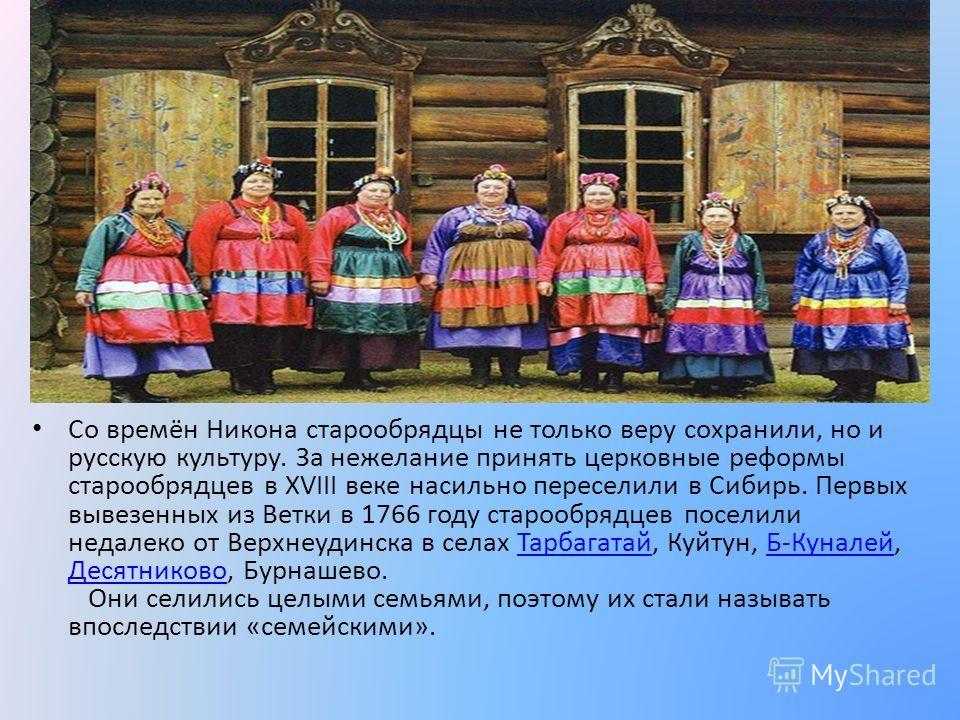 Со времён Никона старообрядцы не только веру сохранили, но и русскую культуру. За нежелание принять церковные реформы старообрядцев в XVIII веке насильно переселили в Сибирь. Первых вывезенных из Ветки в 1766 году старообрядцев поселили недалеко от В