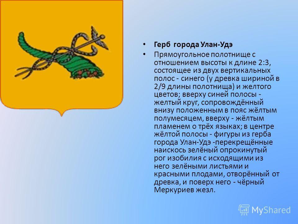 Герб города Улан-Удэ Прямоугольное полотнище с отношением высоты к длине 2:3, состоящее из двух вертикальных полос - синего (у древка шириной в 2/9 длины полотнища) и желтого цветов; вверху синей полосы - желтый круг, сопровождённый внизу положенным