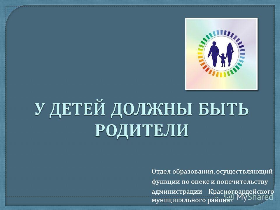 Отдел образования, осуществляющий функции по опеке и попечительству администрации Красногвардейского муниципального района