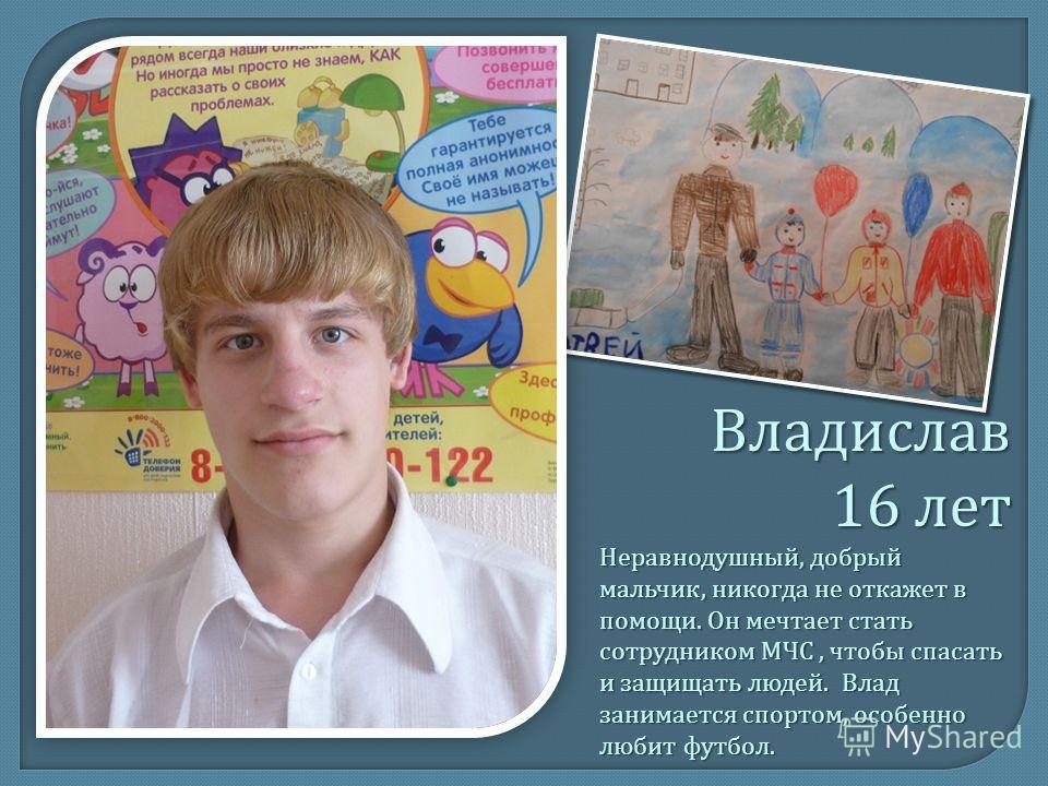 Владислав 16 лет Неравнодушный, добрый мальчик, никогда не откажет в помощи. Он мечтает стать сотрудником МЧС, чтобы спасать и защищать людей. Влад занимается спортом, особенно любит футбол.
