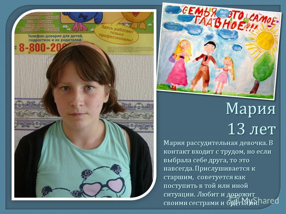 Мария 13 лет Мария рассудительная девочка. В контакт входит с трудом, но если выбрала себе друга, то это навсегда. Прислушивается к старшим, советуется как поступить в той или иной ситуации. Любит и дорожит своими сестрами и братьями.