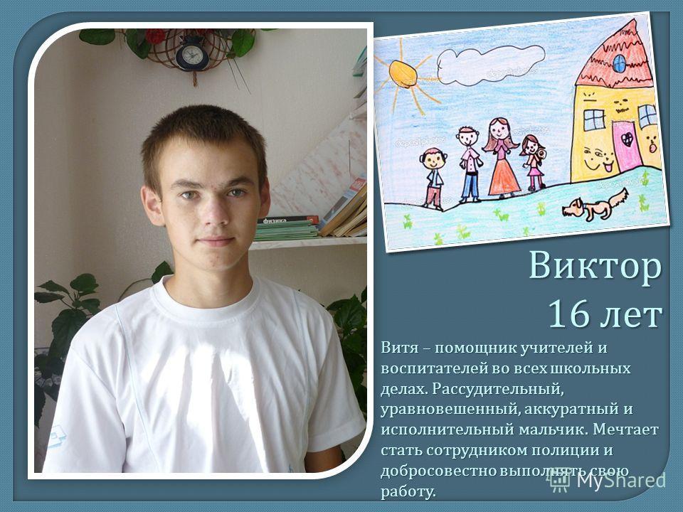 Виктор 16 лет Витя – помощник учителей и воспитателей во всех школьных делах. Рассудительный, уравновешенный, аккуратный и исполнительный мальчик. Мечтает стать сотрудником полиции и добросовестно выполнять свою работу.