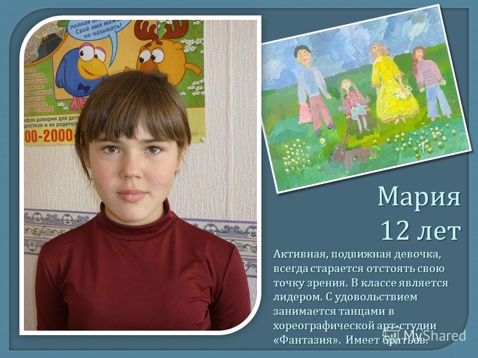 Мария 12 лет Активная, подвижная девочка, всегда старается отстоять свою точку зрения. В классе является лидером. С удовольствием занимается танцами в хореографической арт - студии « Фантазия ». Имеет братьев.
