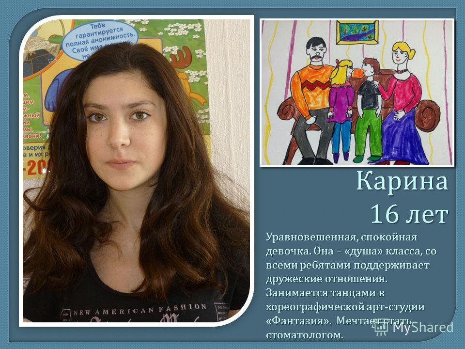 Карина 16 лет Уравновешенная, спокойная девочка. Она – « душа » класса, со всеми ребятами поддерживает дружеские отношения. Занимается танцами в хореографической арт - студии « Фантазия ». Мечтает стать стоматологом.