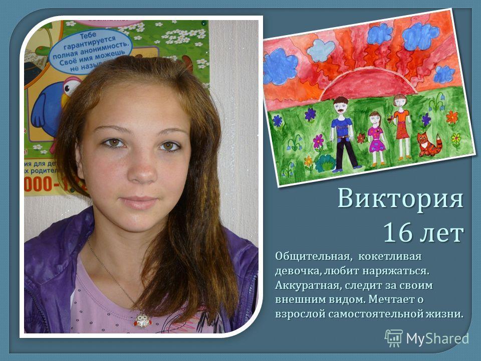 Виктория 16 лет Общительная, кокетливая девочка, любит наряжаться. Аккуратная, следит за своим внешним видом. Мечтает о взрослой самостоятельной жизни.
