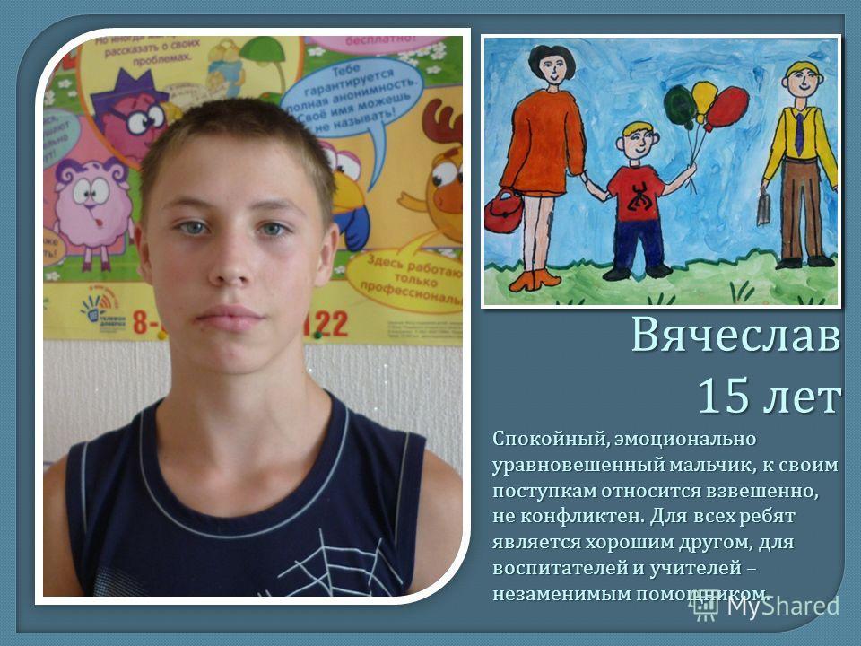 Вячеслав 15 лет Спокойный, эмоционально уравновешенный мальчик, к своим поступкам относится взвешенно, не конфликтен. Для всех ребят является хорошим другом, для воспитателей и учителей – незаменимым помощником.