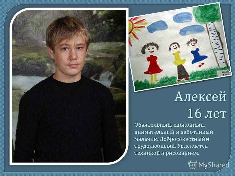 Алексей 16 лет Обаятельный, спокойный, внимательный и заботливый мальчик. Добросовестный и трудолюбивый. Увлекается техникой и рисованием.