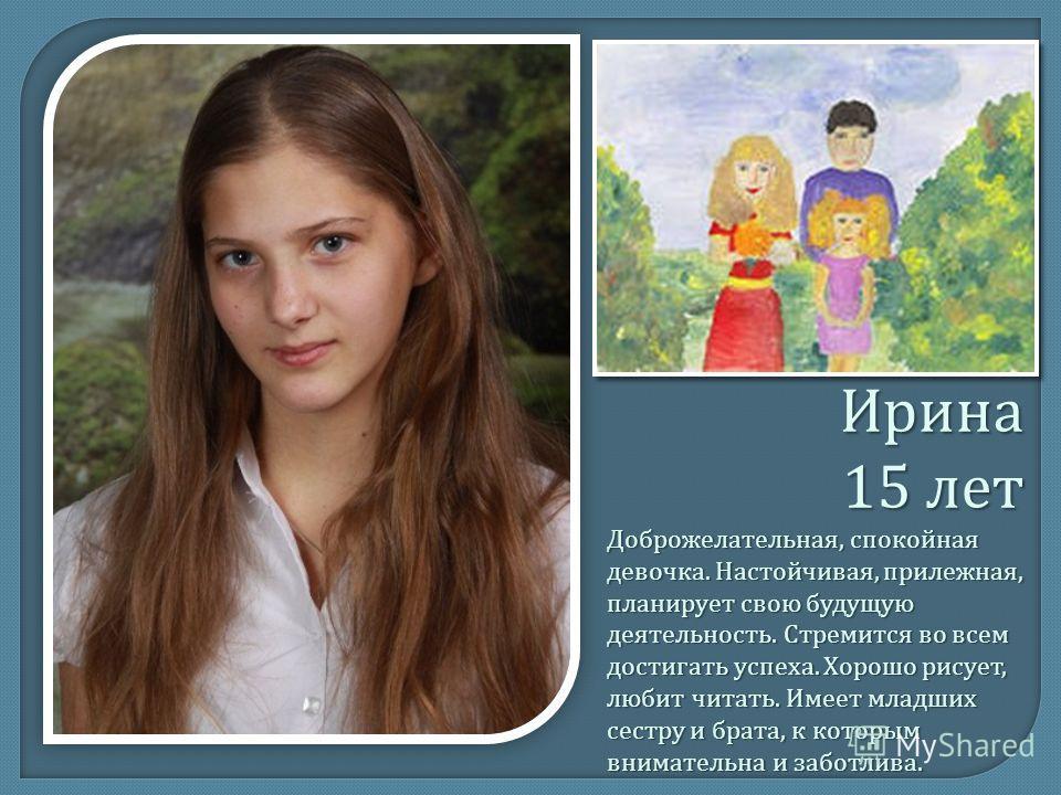 Ирина 15 лет Доброжелательная, спокойная девочка. Настойчивая, прилежная, планирует свою будущую деятельность. Стремится во всем достигать успеха. Хорошо рисует, любит читать. Имеет младших сестру и брата, к которым внимательна и заботлива.