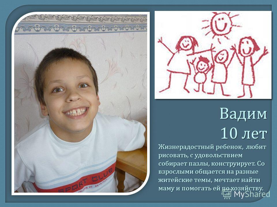 Вадим 10 лет Жизнерадостный ребенок, любит рисовать, с удовольствием собирает пазлы, конструирует. Со взрослыми общается на разные житейские темы, мечтает найти маму и помогать ей по хозяйству.