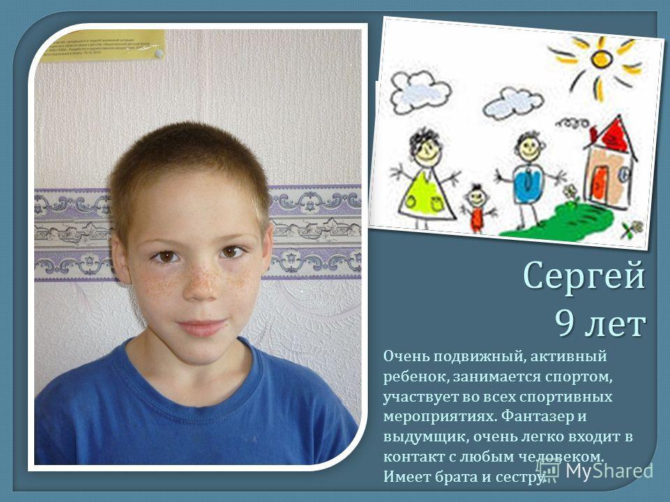 Сергей 9 лет Очень подвижный, активный ребенок, занимается спортом, участвует во всех спортивных мероприятиях. Фантазер и выдумщик, очень легко входит в контакт с любым человеком. Имеет брата и сестру.