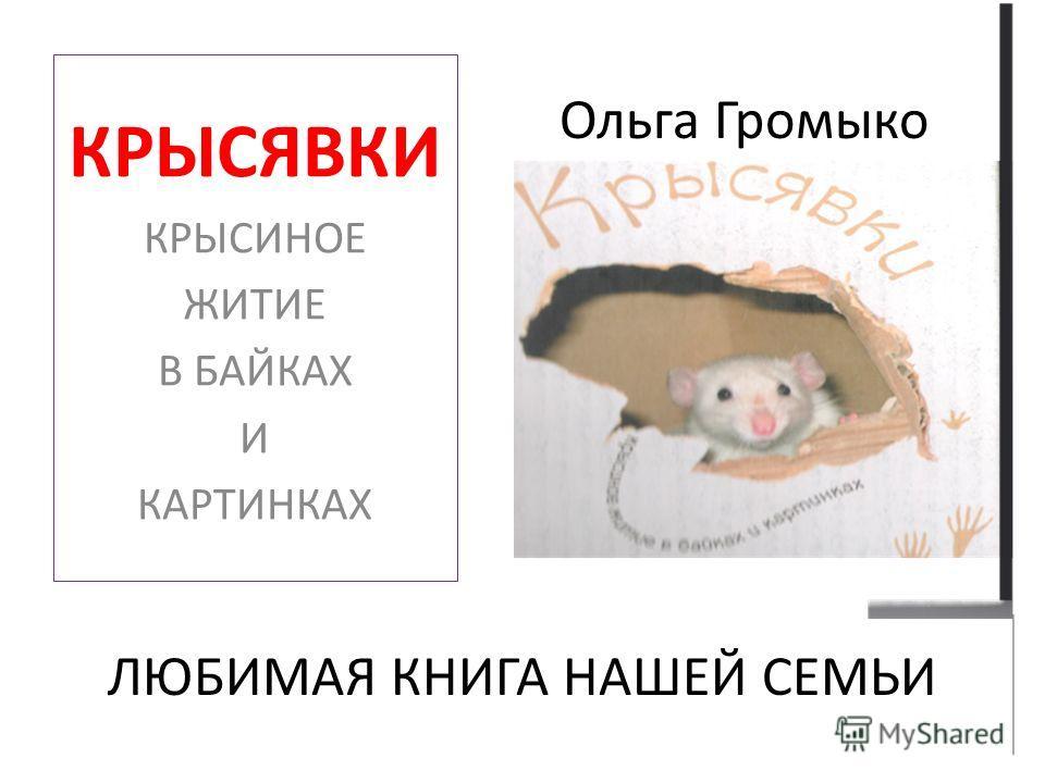 Ольга Громыко ЛЮБИМАЯ КНИГА НАШЕЙ СЕМЬИ КРЫСЯВКИ КРЫСИНОЕ ЖИТИЕ В БАЙКАХ И КАРТИНКАХ