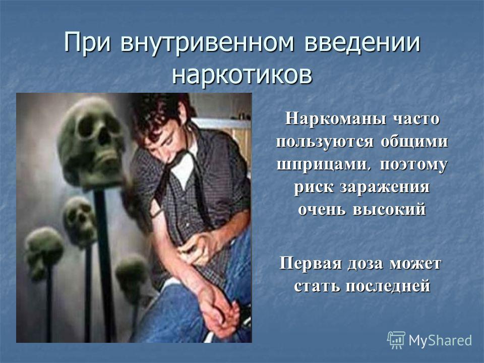 При внутривенном введении наркотиков Наркоманы часто пользуются общими шприцами, поэтому риск заражения очень высокий Первая доза может стать последней Первая доза может стать последней
