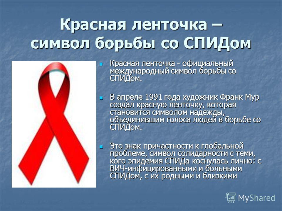 Красная ленточка – символ борьбы со СПИДом Красная ленточка - официальный международный символ борьбы со СПИДом. Красная ленточка - официальный международный символ борьбы со СПИДом. В апреле 1991 года художник Франк Мур создал красную ленточку, кото