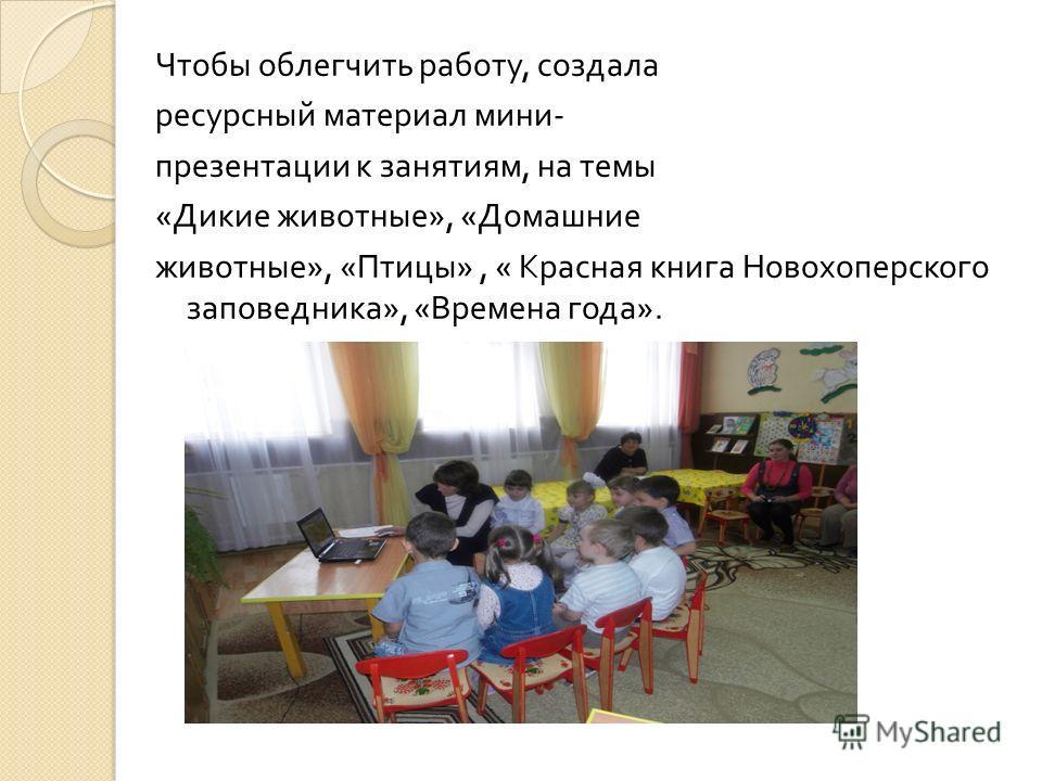 Чтобы облегчить работу, создала ресурсный материал мини - презентации к занятиям, на темы « Дикие животные », « Домашние животные », « Птицы », « Красная книга Новохоперского заповедника », « Времена года ».