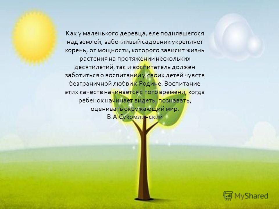 Как у маленького деревца, еле поднявшегося над землей, заботливый садовник укрепляет корень, от мощности, которого зависит жизнь растения на протяжении нескольких десятилетий, так и воспитатель должен заботиться о воспитании у своих детей чувств безг