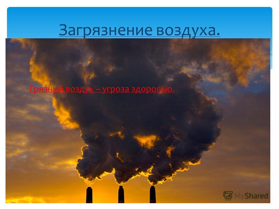 Загрязнение воздуха. Грязный воздух – угроза здоровью.