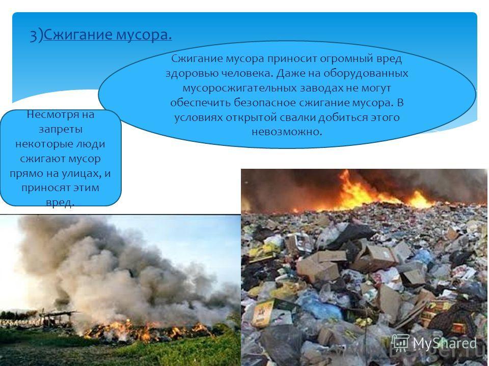 3)Сжигание мусора. Сжигание мусора приносит огромный вред здоровью человека. Даже на оборудованных мусоросжигательных заводах не могут обеспечить безопасное сжигание мусора. В условиях открытой свалки добиться этого невозможно. Несмотря на запреты не