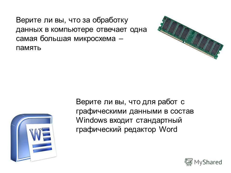 Верите ли вы, что за обработку данных в компьютере отвечает одна самая большая микросхема – память Верите ли вы, что для работ с графическими данными в состав Windows входит стандартный графический редактор Word