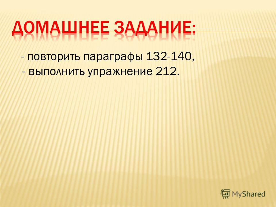 - повторить параграфы 132-140, - выполнить упражнение 212.