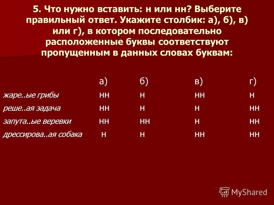 5. Что нужно вставить: н или н? Выберите правильный ответ. Укажите столбик: а), б), в) или г), в котором последовательно расположеные буквы соответствуют пропущеным в даных словах буквам: а) б) в) г) жаре..ые грибы н реше..а я задача н запута..ые вер