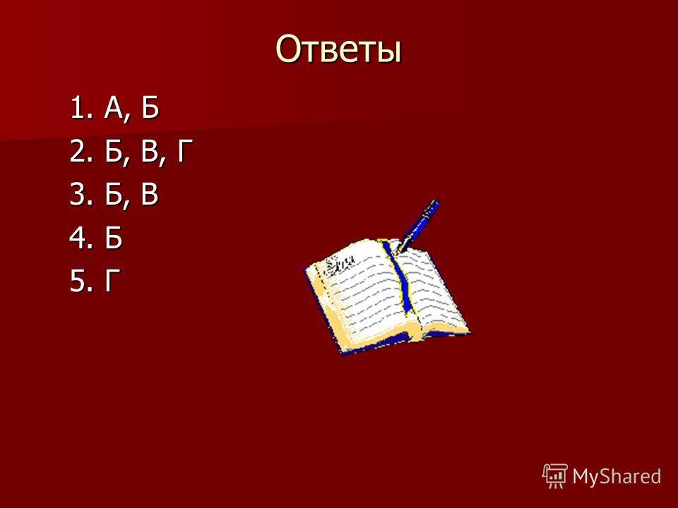 Ответы 1. А, Б 1. А, Б 2. Б, В, Г 2. Б, В, Г 3. Б, В 3. Б, В 4. Б 4. Б 5. Г 5. Г