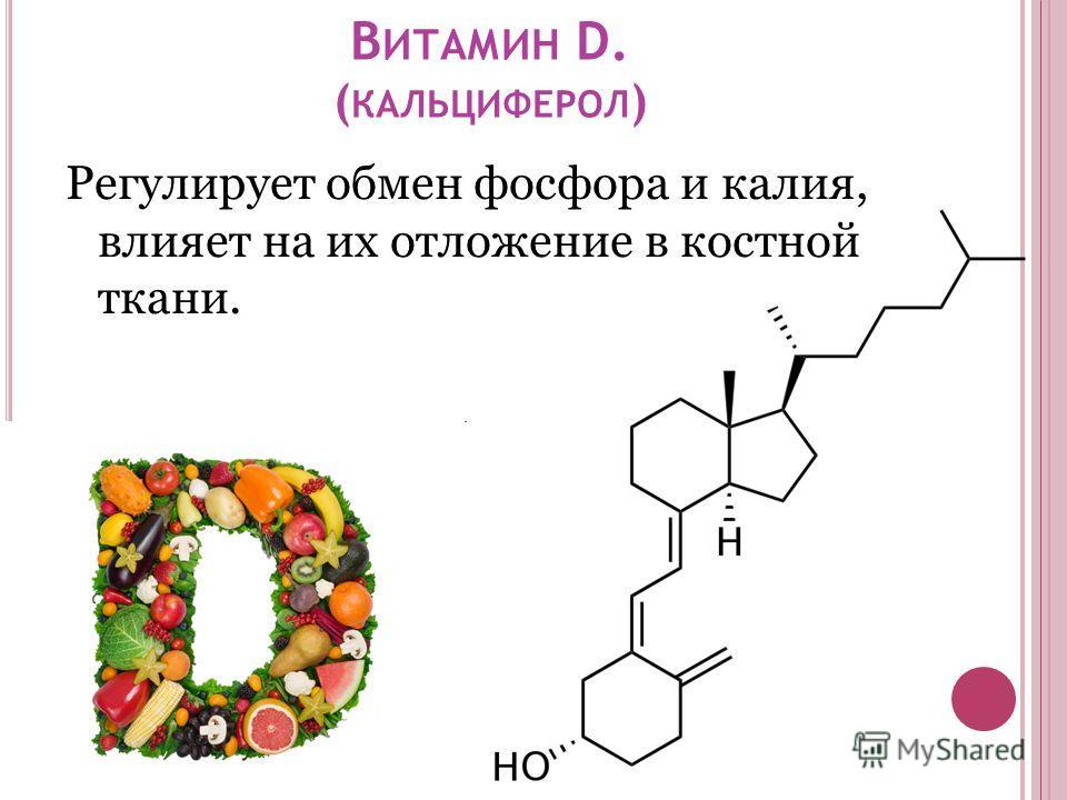 В ИТАМИН D. ( КАЛЬЦИФЕРОЛ ) Регулирует обмен фосфора и калия, влияет на их отложение в костной ткани.