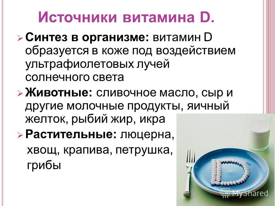 Источники витамина D. Синтез в организме: витамин D образуется в коже под воздействием ультрафиолетовых лучей солнечного света Животные: сливочное масло, сыр и другие молочные продукты, яичный желток, рыбий жир, икра Растительные: люцерна, хвощ, крап