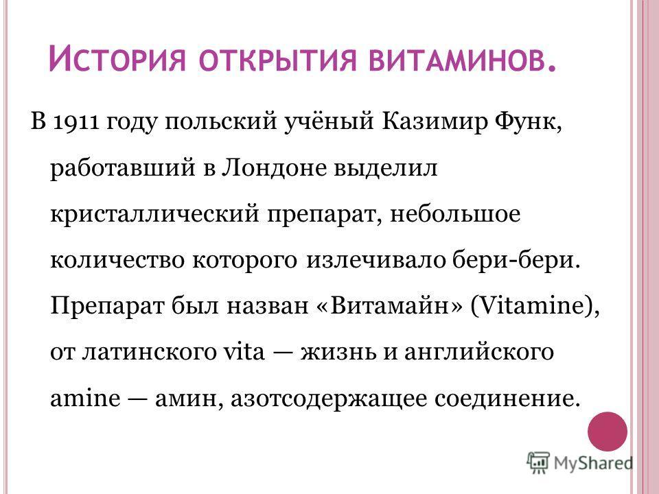 И СТОРИЯ ОТКРЫТИЯ ВИТАМИНОВ. В 1911 году польский учёный Казимир Функ, работавший в Лондоне выделил кристаллический препарат, небольшое количество которого излечивало бери-бери. Препарат был назван «Витамайн» (Vitamine), от латинского vita жизнь и ан