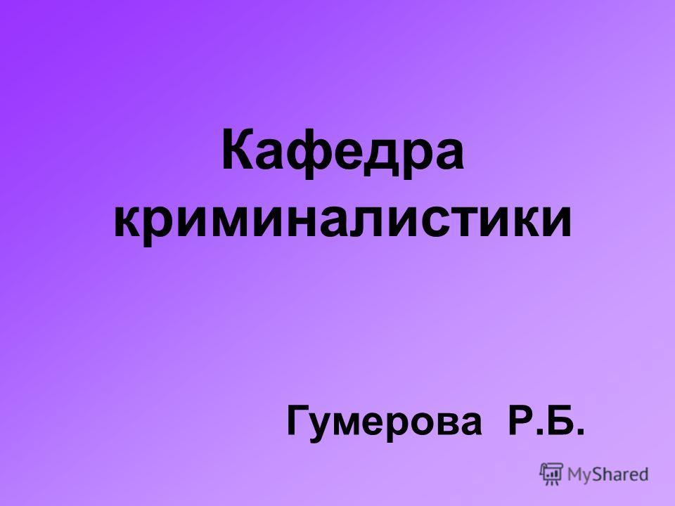 Кафедра криминалистики Гумерова Р.Б.