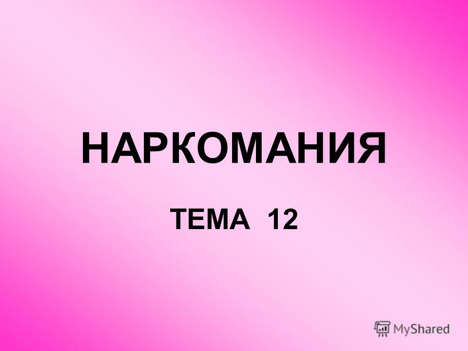 НАРКОМАНИЯ ТЕМА 12