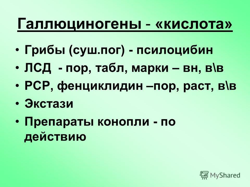 Галлюциногены - «кислота» Грибы (суш.по г) - псилоцибин ЛСД - пор, табл, марки – в н, в\в РСР, фенциклидин –пор, раст, в\в Экстази Препараты конопли - по действию