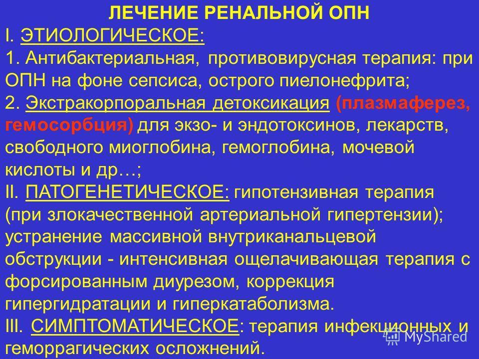 ЛЕЧЕНИЕ РЕНАЛЬНОЙ ОПН I. ЭТИОЛОГИЧЕСКОЕ: 1. Антибактериальная, противовирусная терапия: при ОПН на фоне сепсиса, острого пиелонефрита; 2. Экстракорпоральная детоксикация (плазмаферез, гемосорбция) для экзо- и эндотоксинов, лекарств, свободного миогло