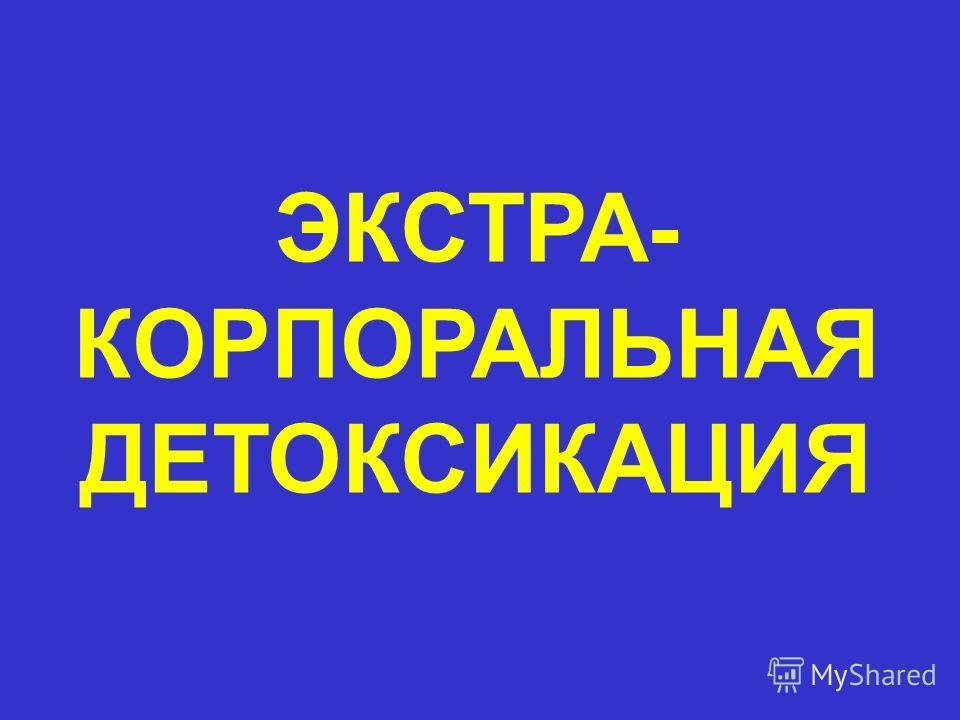 ЭКСТРА- КОРПОРАЛЬНАЯ ДЕТОКСИКАЦИЯ