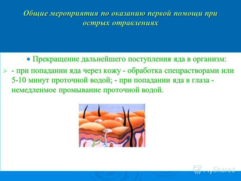 Общие мероприятия по оказанию первой помощи при острых отравлениях Прекращение дальнейшего поступления яда в организм: Прекращение дальнейшего поступления яда в организм: - при попадании яда через кожу - обработка спецрастворами или 5-10 минут проточ