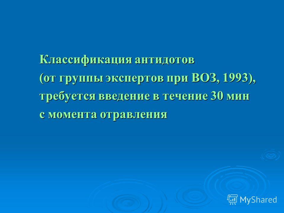 Классификация антидотов Классификация антидотов (от группы экспертов при ВОЗ, 1993), (от группы экспертов при ВОЗ, 1993), требуется введение в течение 30 мин требуется введение в течение 30 мин с момента отравления с момента отравления