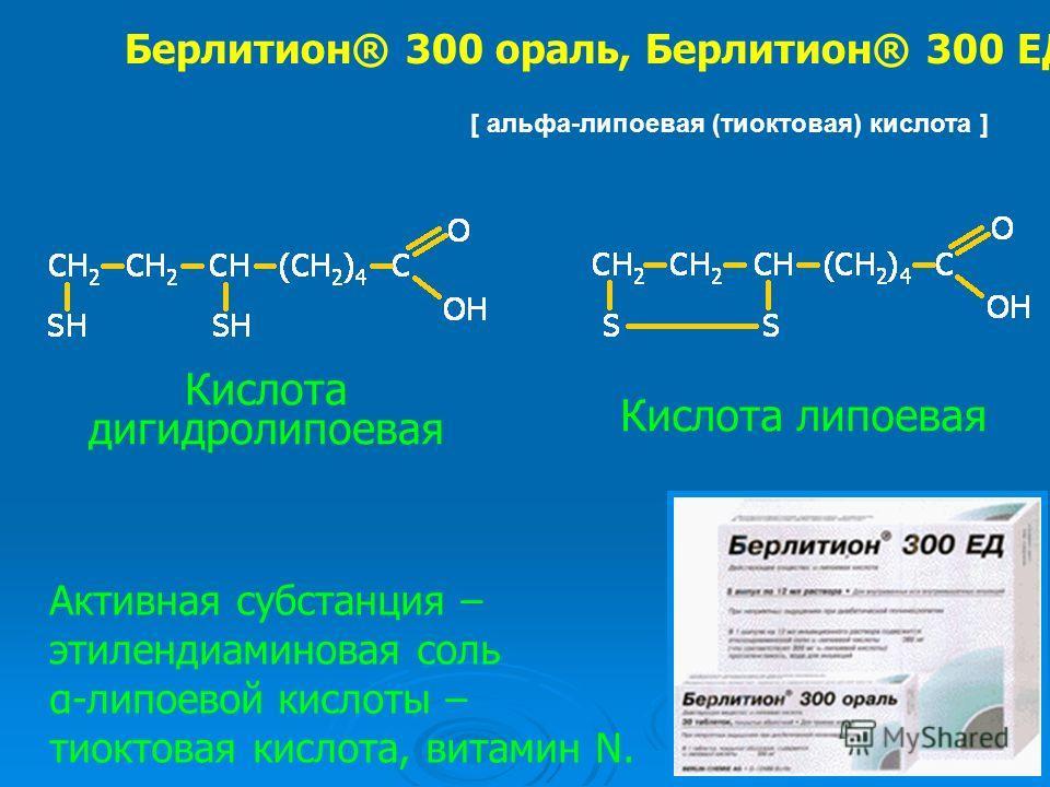 [ альфа-липоевая (тиоктовая) кислота ] Берлитион® 300 ораль, Берлитион® 300 ЕД Активная субстанция – этилендиаминовая соль α-липоевой кислоты – тиоктовая кислота, витамин N. Кислота липоевая Кислота дигидролипоевая