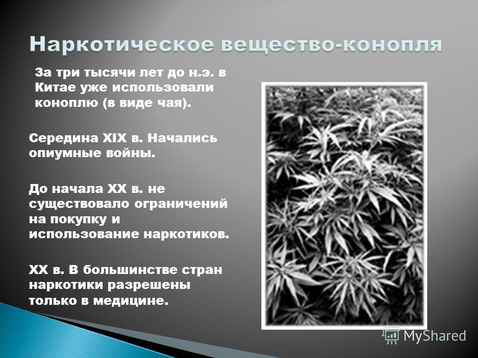За три тысячи лет до н.э. в Китае уже использовали коноплю (в виде чая). Середина XIX в. Начались опиумные войны. До начала XX в. не существовало ограничений на покупку и использование наркотиков. XX в. В большинстве стран наркотики разрешены только