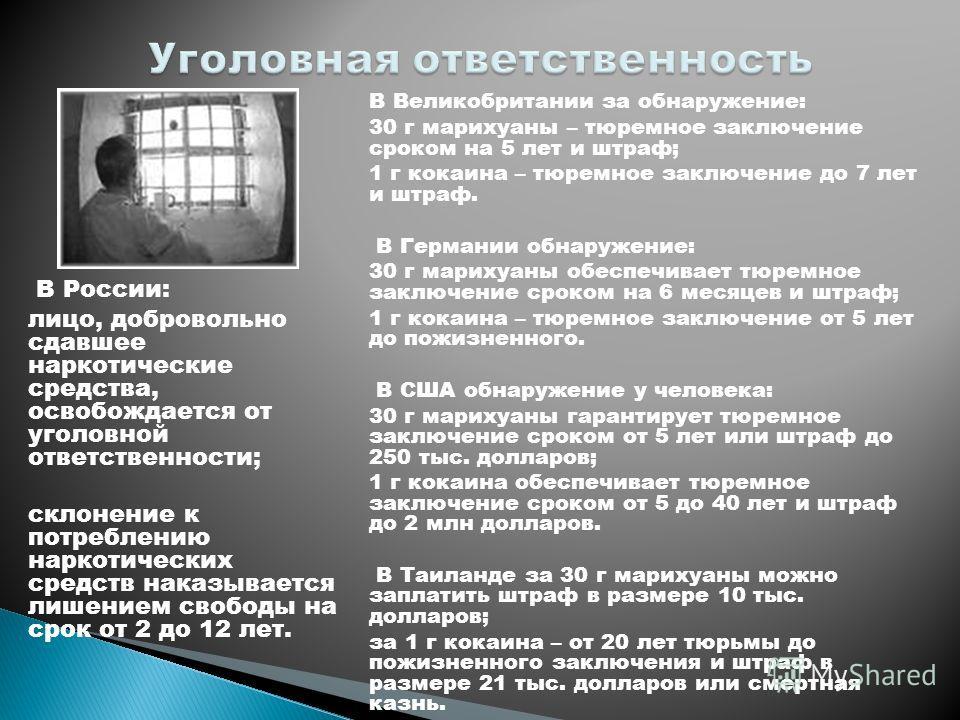 В России: лицо, добровольно сдавшее наркотические средства, освобождается от уголовной ответственности; склонение к потреблению наркотических средств наказывается лишением свободы на срок от 2 до 12 лет. В Великобритании за обнаружение: 30 г марихуан