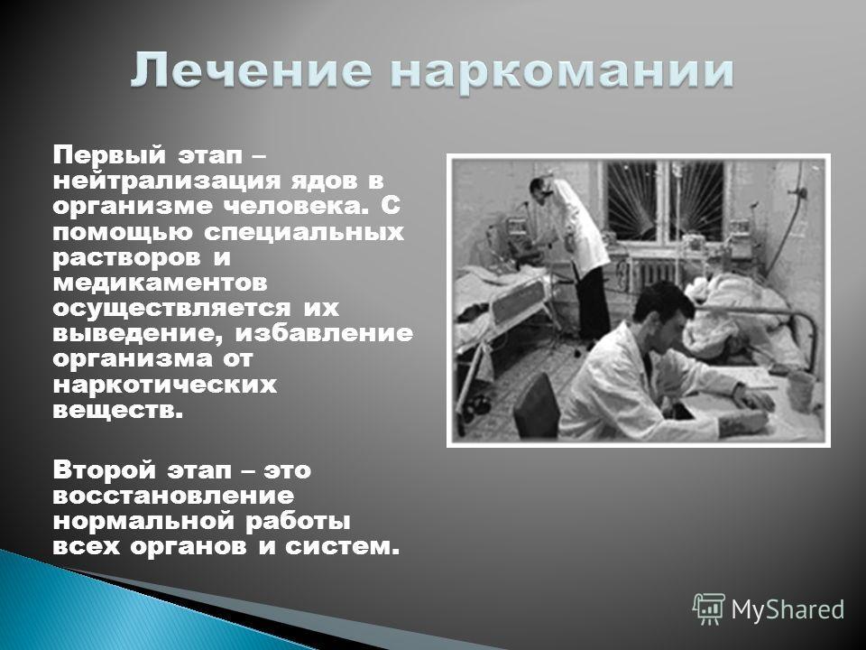 Первый этап – нейтрализация ядов в организме человека. С помощью специальных растворов и медикаментов осуществляется их выведение, избавление организма от наркотических веществ. Второй этап – это восстановление нормальной работы всех органов и систем