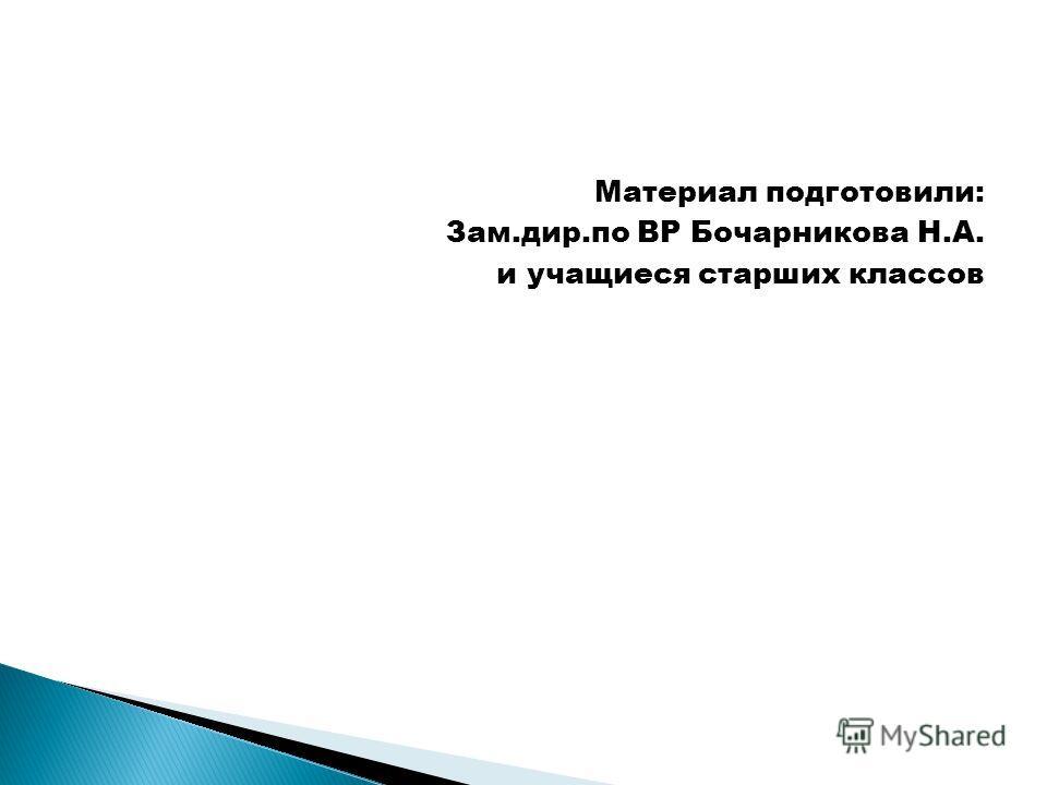 Материал подготовили: Зам.дир.по ВР Бочарникова Н.А. и учащиеся старших классов