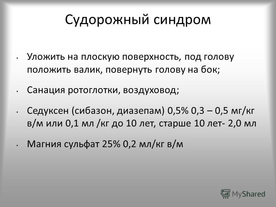 Судорожный синдром Уложить на плоскую поверхность, под голову положить валик, повернуть голову на бок; Санация ротоглотки, воздуховод; Седуксен (сибазон, диазепам) 0,5% 0,3 – 0,5 мг/кг в/м или 0,1 мл /кг до 10 лет, старше 10 лет- 2,0 мл Магния сульфа
