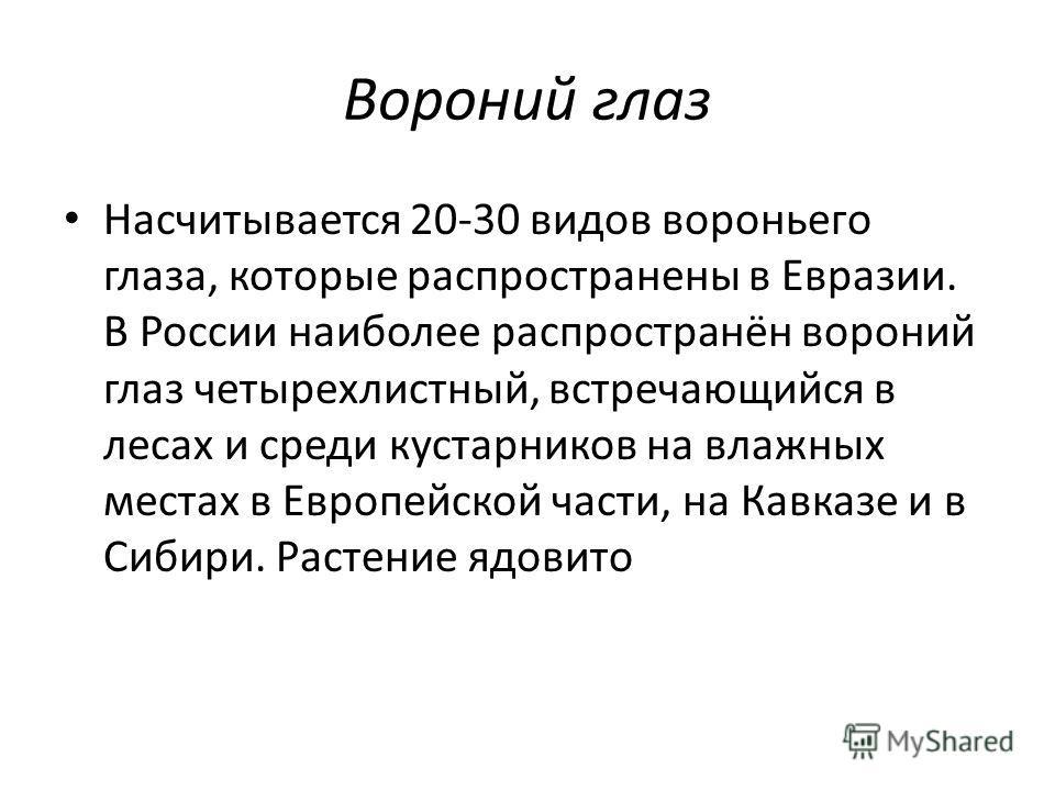 Вороний глаз Насчитывается 20-30 видов вороньего глаза, которые распространены в Евразии. В России наиболее распространён вороний глаз четырехлистный, встречающийся в лесах и среди кустарников на влажных местах в Европейской части, на Кавказе и в Сиб