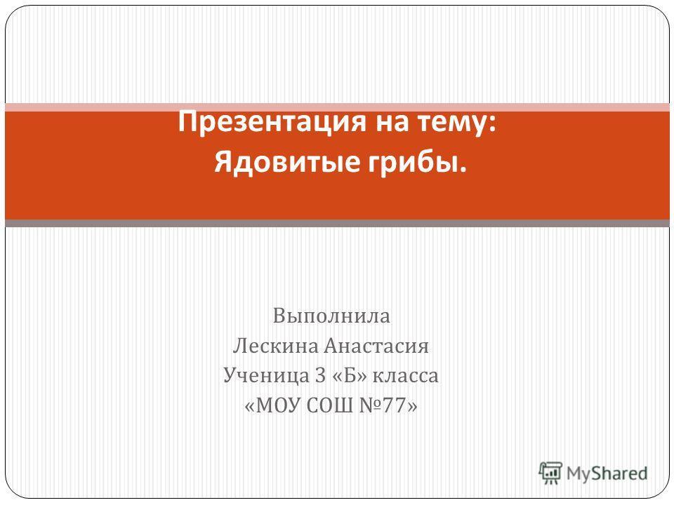 Выполнила Лескина Анастасия Ученица 3 « Б » класса « МОУ СОШ 77» Презентация на тему : Ядовитые грибы.