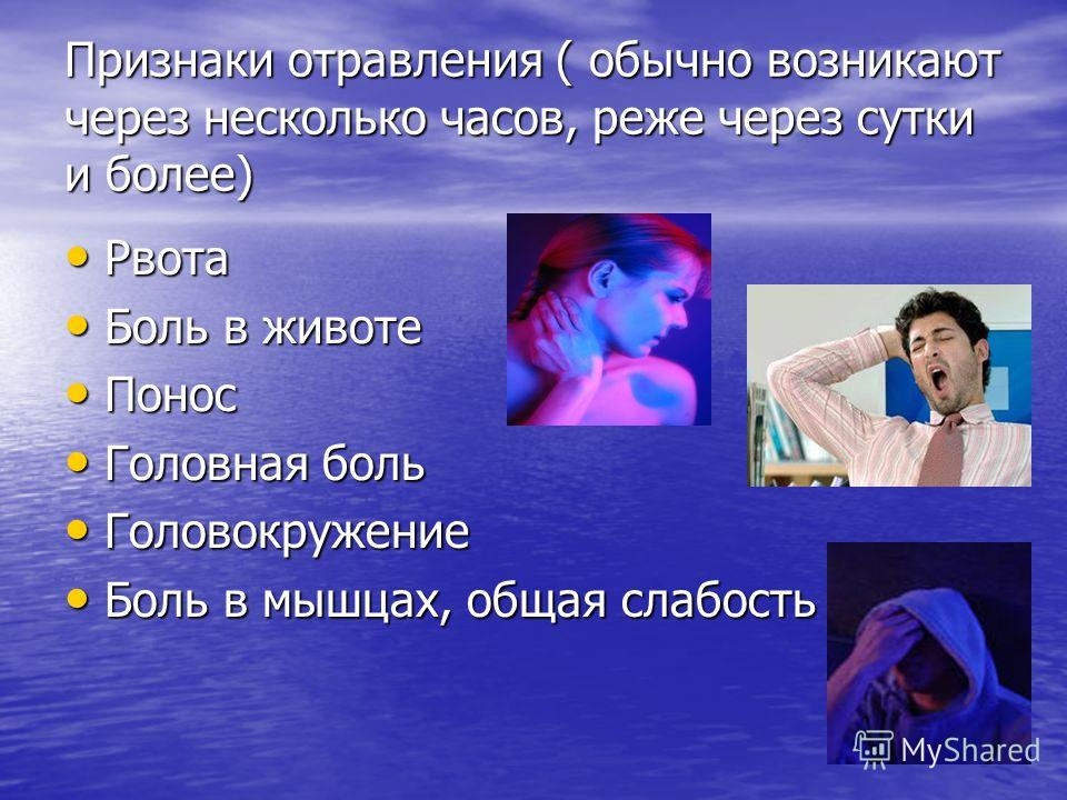Признаки отравления ( обычно возникают через несколько часов, реже через сутки и более) Рвота Рвота Боль в животе Боль в животе Понос Понос Головная боль Головная боль Головокружение Головокружение Боль в мышцах, общая слабость Боль в мышцах, общая с