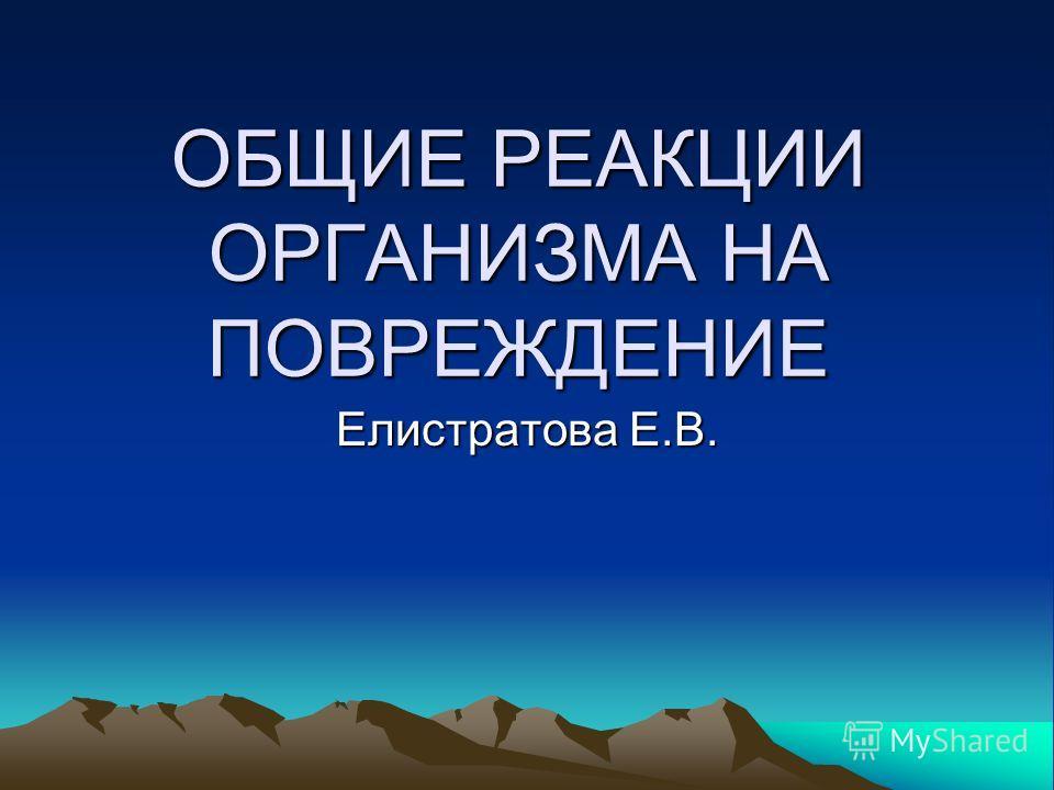 ОБЩИЕ РЕАКЦИИ ОРГАНИЗМА НА ПОВРЕЖДЕНИЕ Елистратова Е.В.