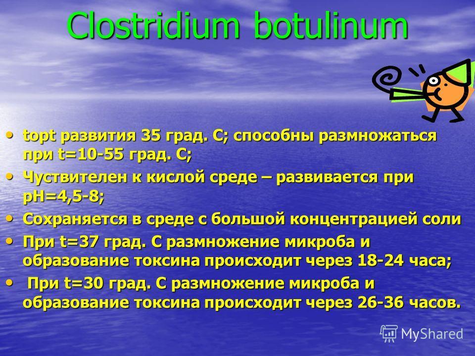 Clostridium botulinum topt развития 35 град. С; способны размножаться при t=10-55 град. С; topt развития 35 град. С; способны размножаться при t=10-55 град. С; Чуствителен к кислой среде – развивается при pH=4,5-8; Чуствителен к кислой среде – развив