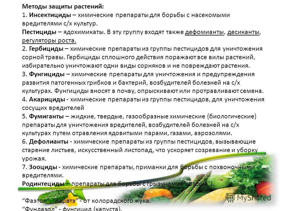 Методы защиты растений: 1. Инсектициды – химические препараты для борьбы с насекомыми вредителями с/х культур. Пестициды – ядохимикаты. В эту группу входят также дефолианты, десиканты, регуляторы роста. 2. Гербициды – химические препараты из группы п