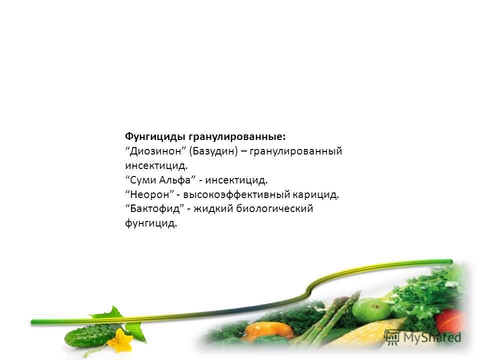 Фунгициды гранулированные: Диозинон (Базудин) – гранулированный инсектицид. Суми Альфа - инсектицид. Неорон - высокоэффективный акарицид. Бактофид - жидкий биологический фунгицид.