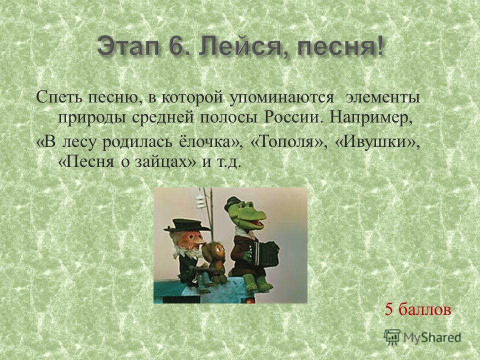 Спеть песню, в которой упоминаются элементы природы средней полосы России. Например, « В лесу родилась ёлочка », « Тополя », « Ивушки », « Песня о зайцах » и т. д. 5 баллов